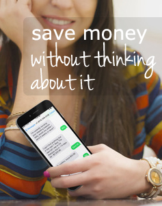 Save money without thinking about it overlaid on woman holding a cell phone with texts on it.