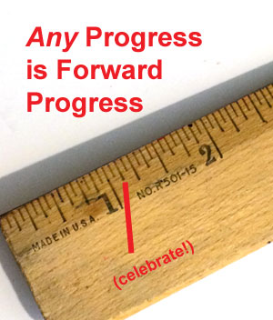 Sometimes we need to remember that ANY progress is forward progress