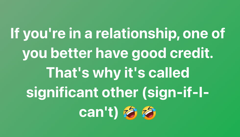 If you're in a relationship, one of you better have good credit. That's why it's called significant other (sign-if-I can't)